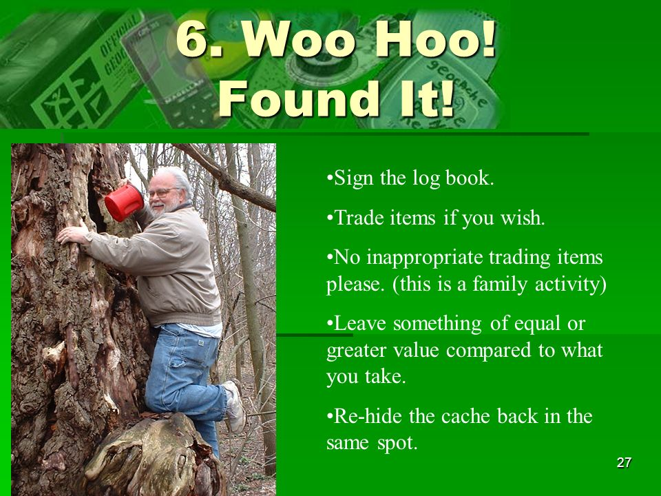 6. Woo Hoo! Found It! Sign the log book. Trade items if you wish.