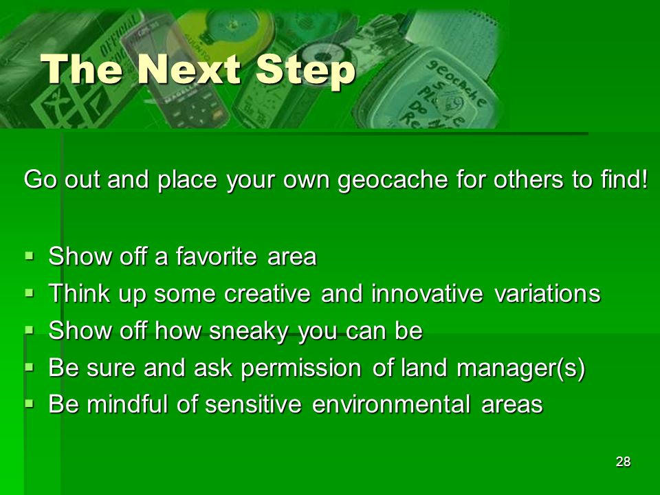 The Next Step Go out and place your own geocache for others to find!
