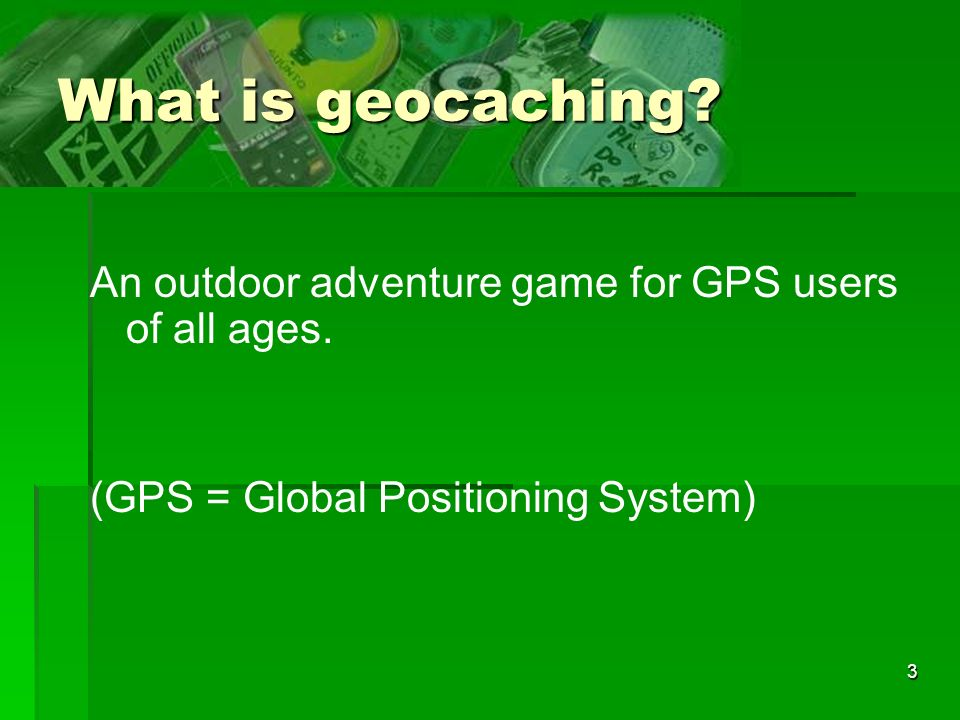 What is geocaching An outdoor adventure game for GPS users of all ages. (GPS = Global Positioning System)