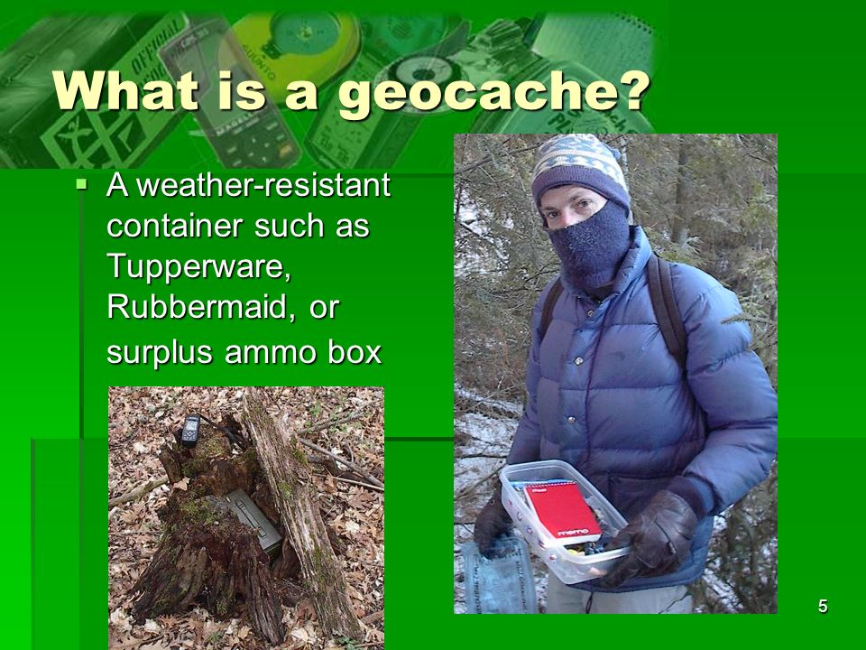 What is a geocache A weather-resistant container such as Tupperware, Rubbermaid, or surplus ammo box.