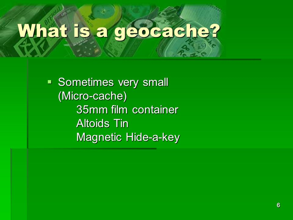 What is a geocache Sometimes very small (Micro-cache) 35mm film container Altoids Tin Magnetic Hide-a-key.