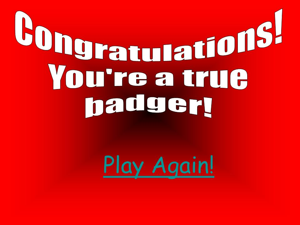 Congratulations! You re a true badger! Play Again!