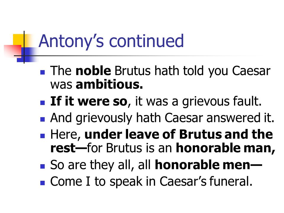 Antony's continued The noble Brutus hath told you Caesar was ambitious. If it were so, it was a grievous fault.