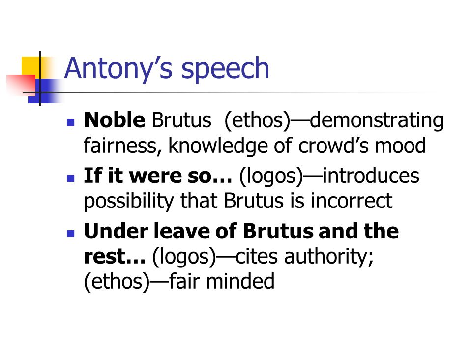 Antony's speech Noble Brutus (ethos)—demonstrating fairness, knowledge of crowd's mood.