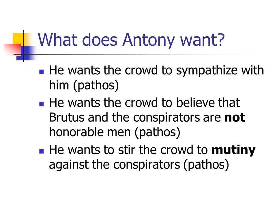 What does Antony want He wants the crowd to sympathize with him (pathos)