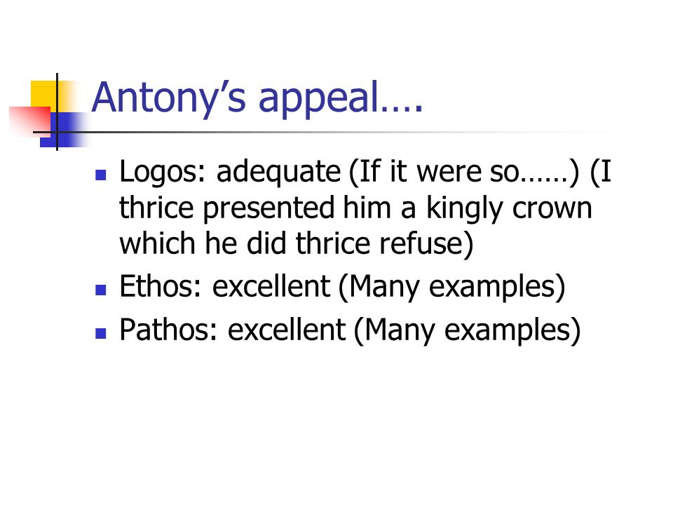 Antony's appeal…. Logos: adequate (If it were so……) (I thrice presented him a kingly crown which he did thrice refuse)