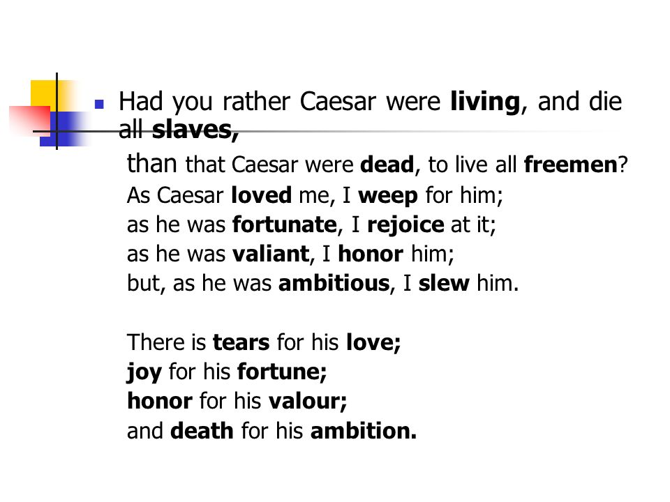 Had you rather Caesar were living, and die all slaves,