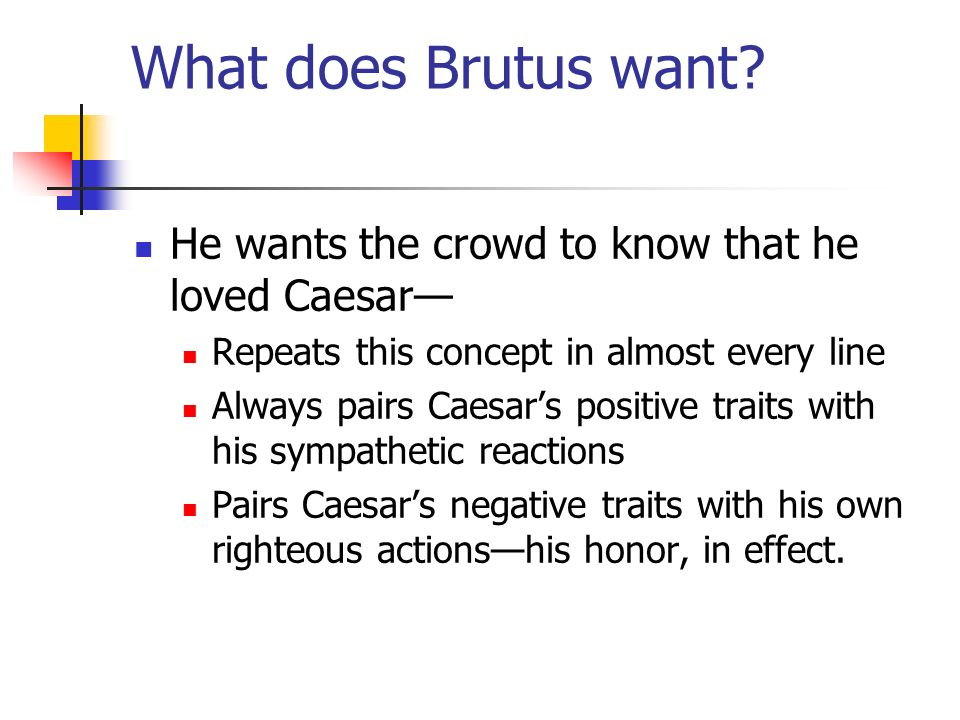 What does Brutus want He wants the crowd to know that he loved Caesar— Repeats this concept in almost every line.