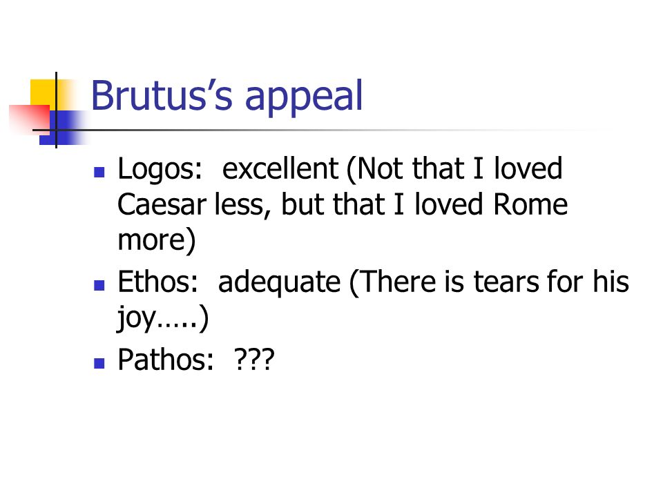 Brutus's appeal Logos: excellent (Not that I loved Caesar less, but that I loved Rome more) Ethos: adequate (There is tears for his joy…..)