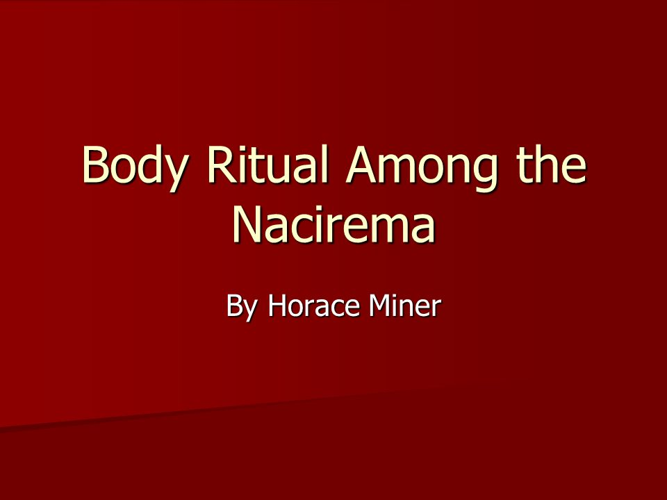 horace miners body ritual among the nacirema essay Essay on body rituals of the nacirema cultural anthropology estelle kennelly body rituals of the nacirema analysis horace miners article body ritual among the nacirema offers great insight into the relevance of.