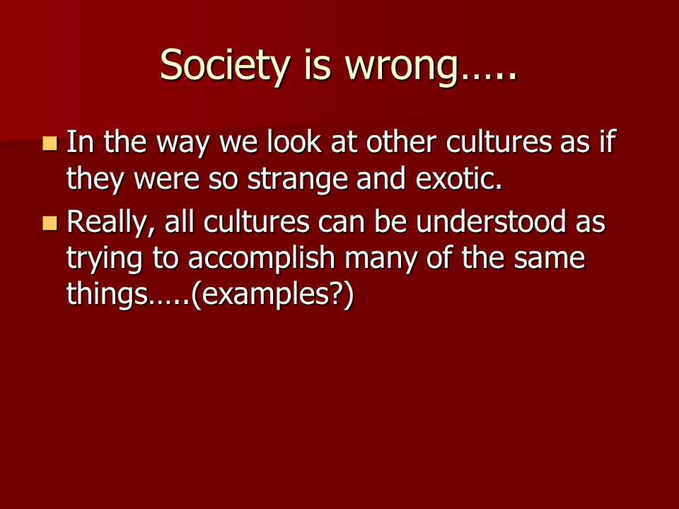Society is wrong….. In the way we look at other cultures as if they were so strange and exotic.