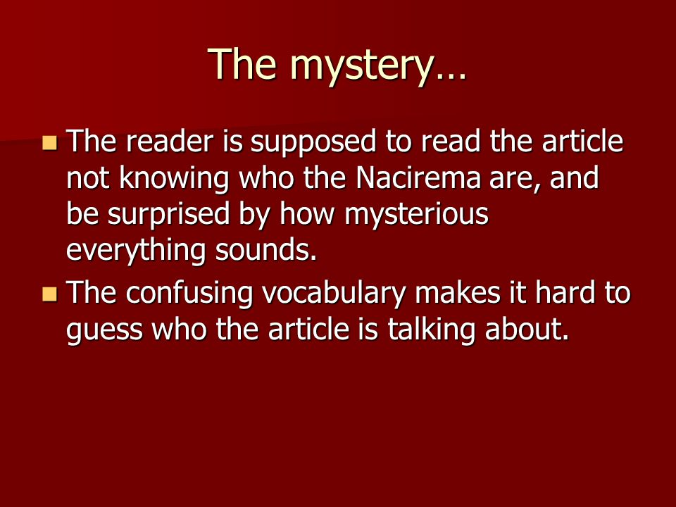 The mystery… The reader is supposed to read the article not knowing who the Nacirema are, and be surprised by how mysterious everything sounds.