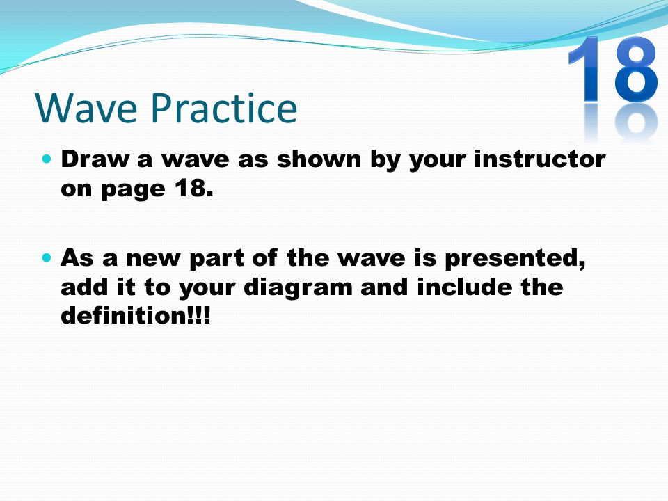 18 Wave Practice Draw a wave as shown by your instructor on page 18.