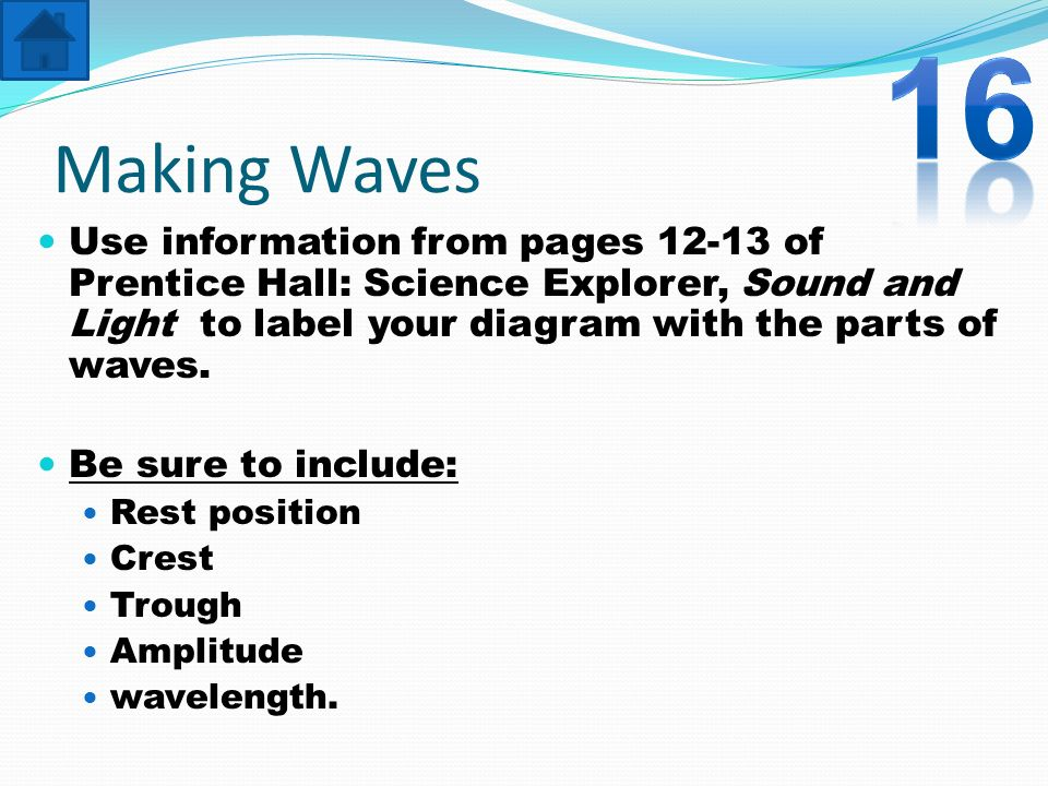16Making Waves. Use information from pages 12-13 of Prentice Hall: Science Explorer, Sound and Light to label your diagram with the parts of waves.