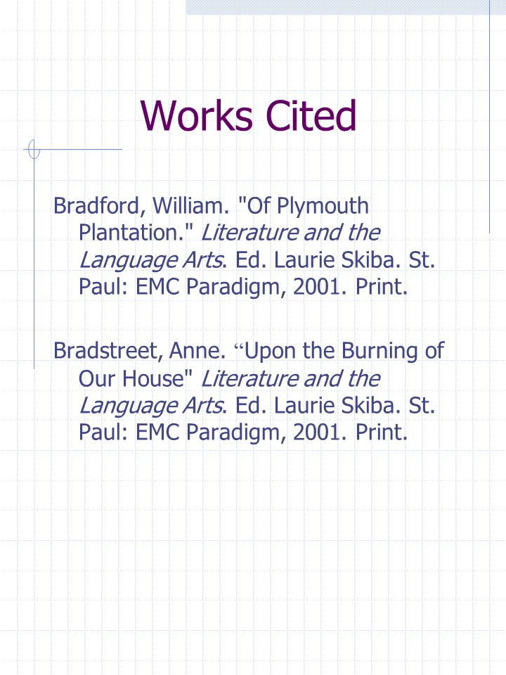 Works Cited Bradford, William. Of Plymouth Plantation. Literature and the Language Arts. Ed. Laurie Skiba. St. Paul: EMC Paradigm, 2001. Print.