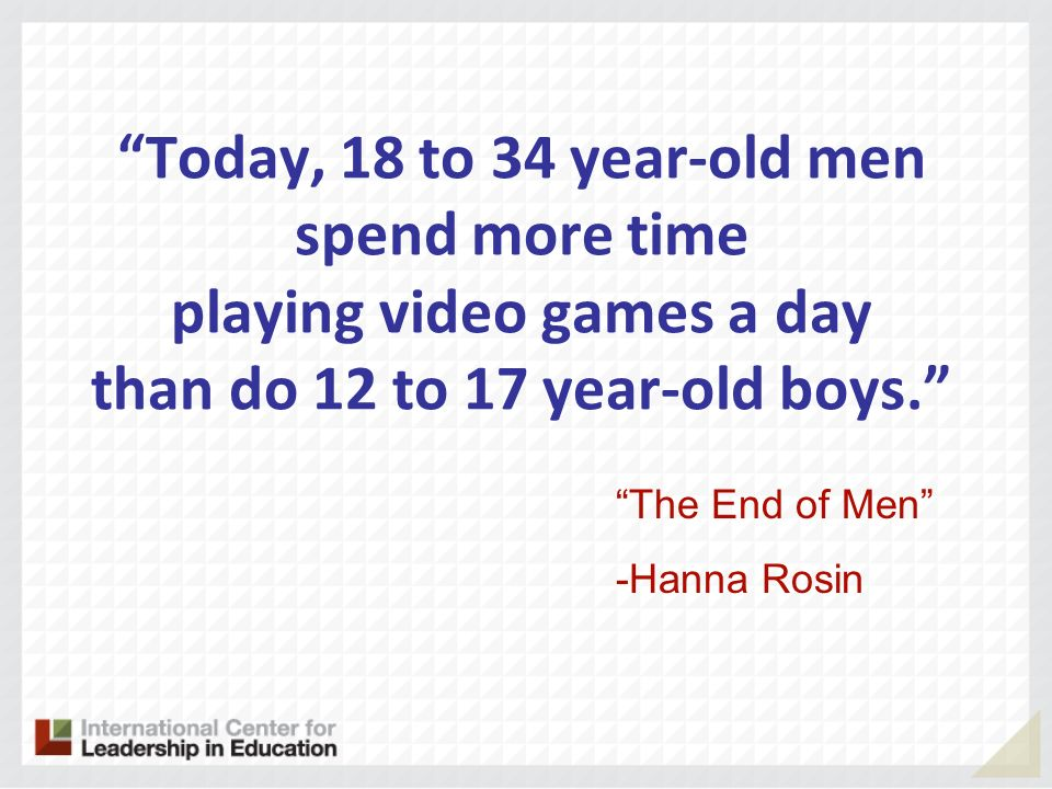 Today, 18 to 34 year-old men spend more time playing video games a day than do 12 to 17 year-old boys.