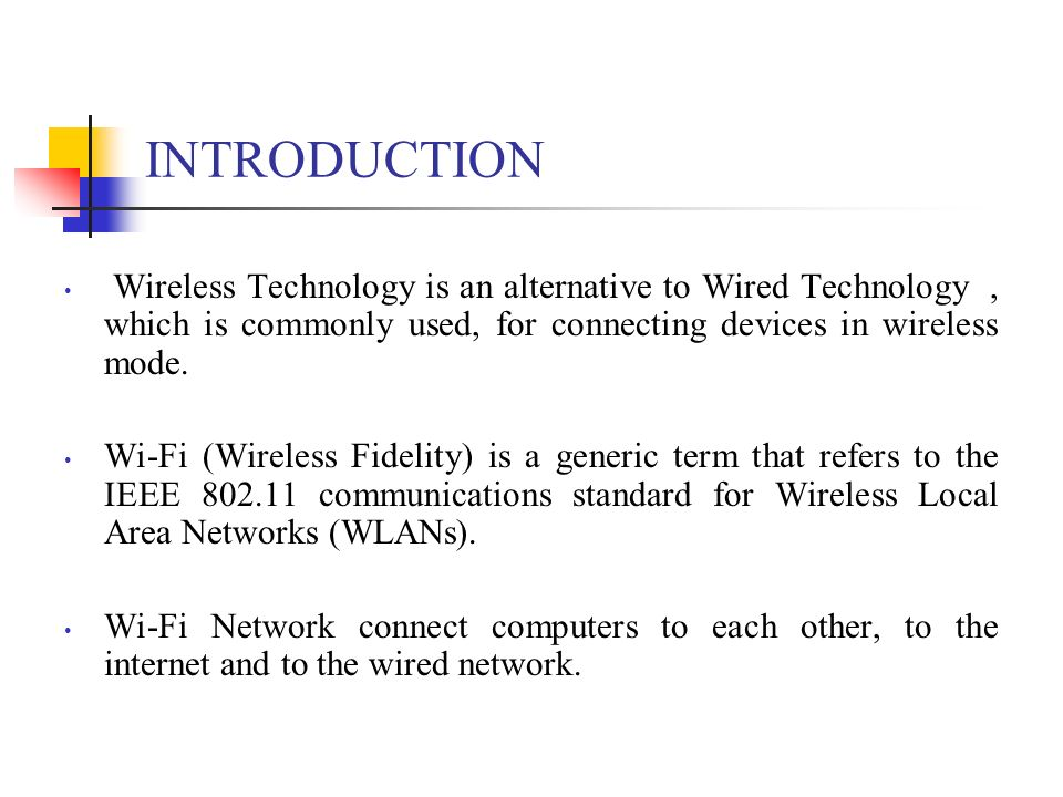 INTRODUCTION Wireless Technology is an alternative to Wired Technology , which is commonly used, for connecting devices in wireless mode.