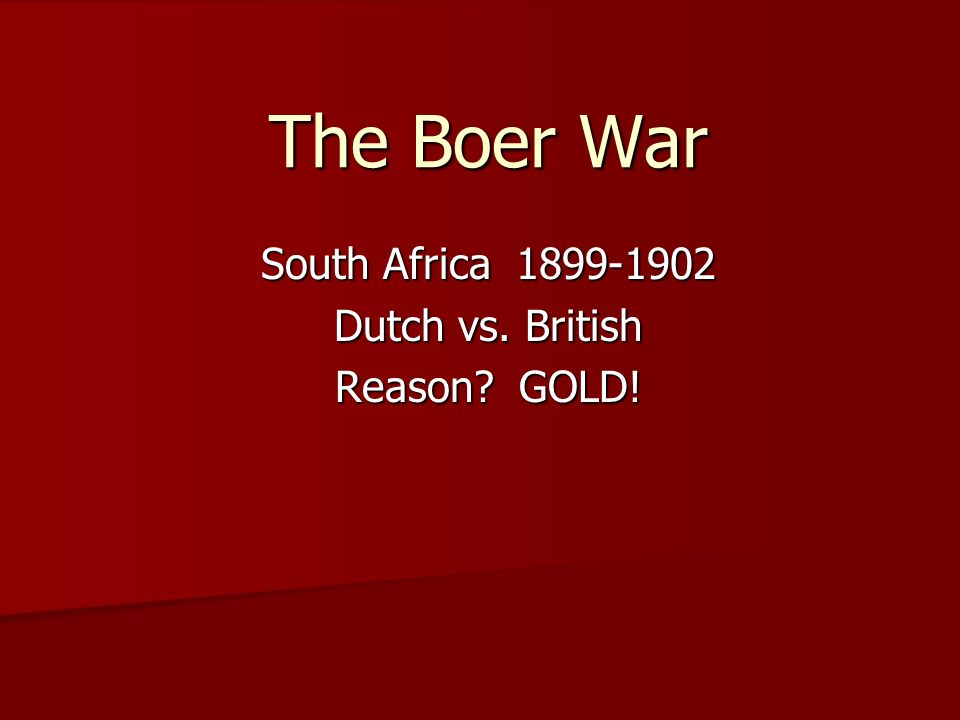 South Africa 1899-1902 Dutch vs. British Reason GOLD!