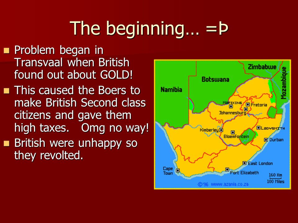 The beginning… =Þ Problem began in Transvaal when British found out about GOLD!