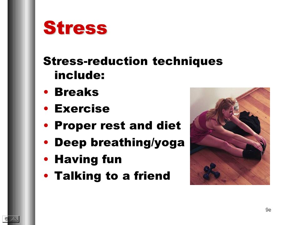 Stress Stress-reduction techniques include: Breaks Exercise