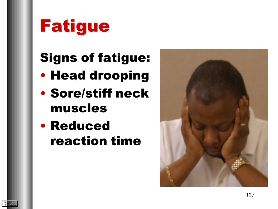 Fatigue Signs of fatigue: Head drooping Sore/stiff neck muscles