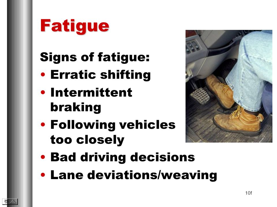 Fatigue Signs of fatigue: Erratic shifting Intermittent braking