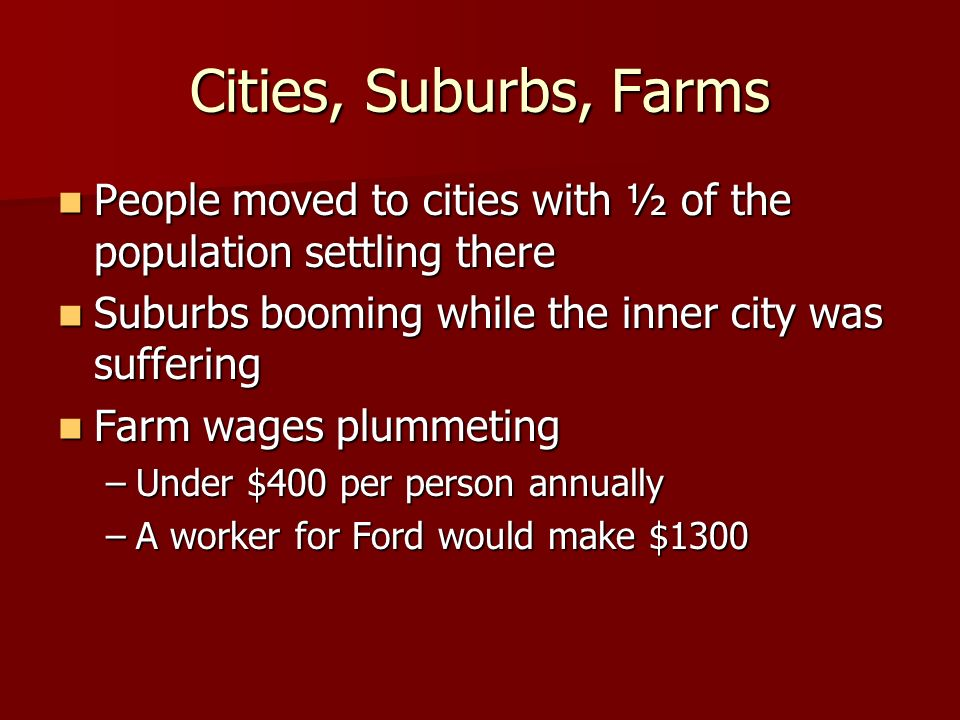 Cities, Suburbs, FarmsPeople moved to cities with ½ of the population settling there. Suburbs booming while the inner city was suffering.