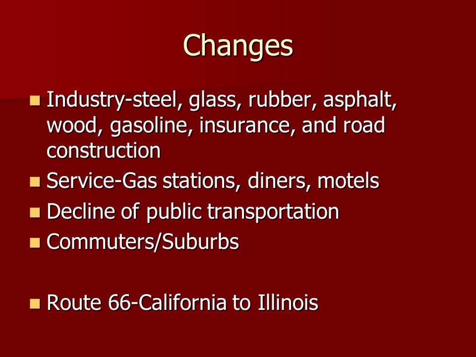 ChangesIndustry-steel, glass, rubber, asphalt, wood, gasoline, insurance, and road construction. Service-Gas stations, diners, motels.