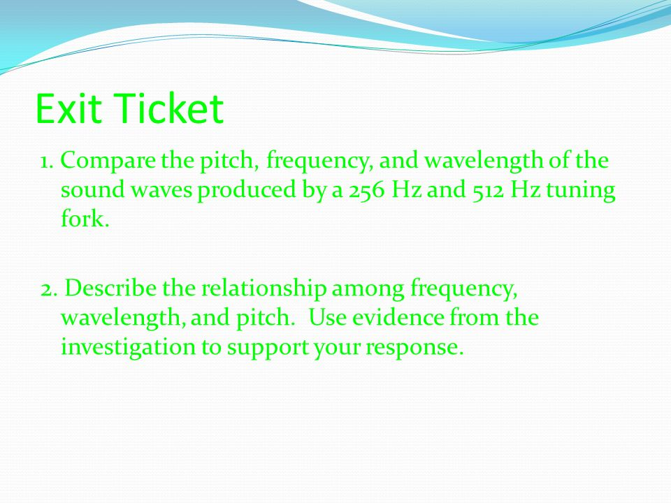Exit Ticket 1. Compare the pitch, frequency, and wavelength of the sound waves produced by a 256 Hz and 512 Hz tuning fork.