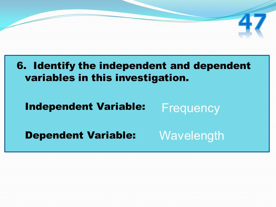 47 6. Identify the independent and dependent variables in this investigation. Independent Variable: Dependent Variable:
