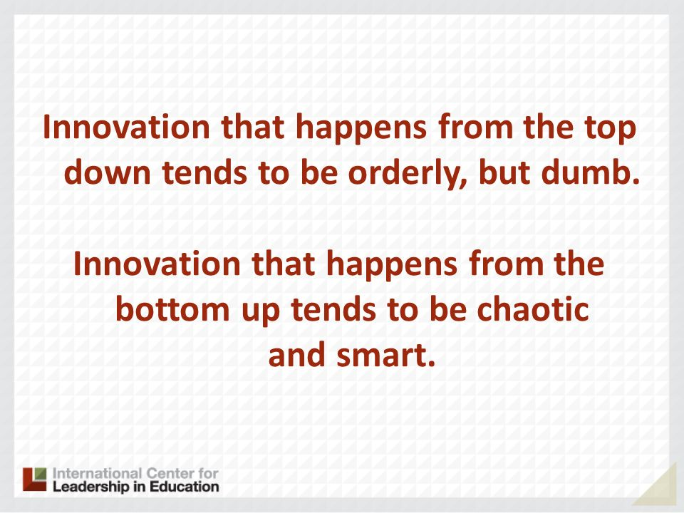 Innovation that happens from the top down tends to be orderly, but dumb.