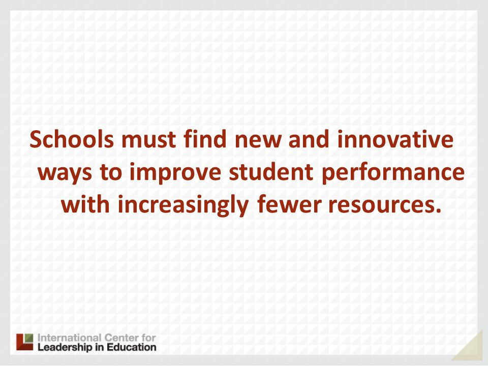 Schools must find new and innovative ways to improve student performance with increasingly fewer resources.