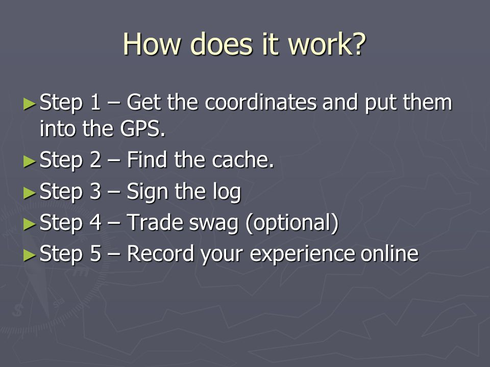 How does it work Step 1 – Get the coordinates and put them into the GPS. Step 2 – Find the cache.