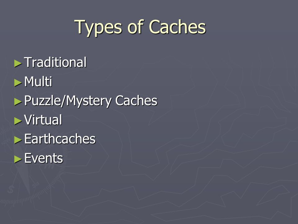 Types of Caches Traditional Multi Puzzle/Mystery Caches Virtual