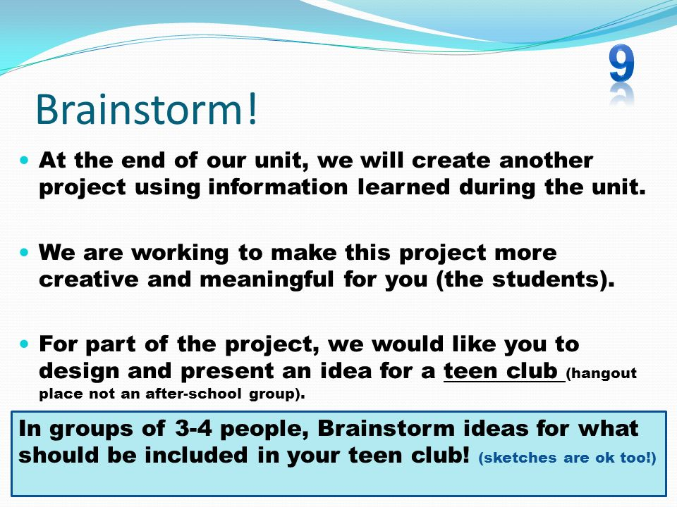 9 Brainstorm! At the end of our unit, we will create another project using information learned during the unit.