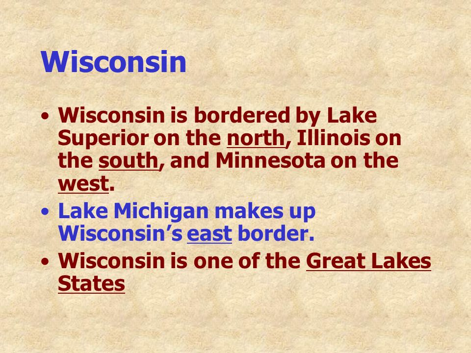 Wisconsin Wisconsin is bordered by Lake Superior on the north, Illinois on the south, and Minnesota on the west.