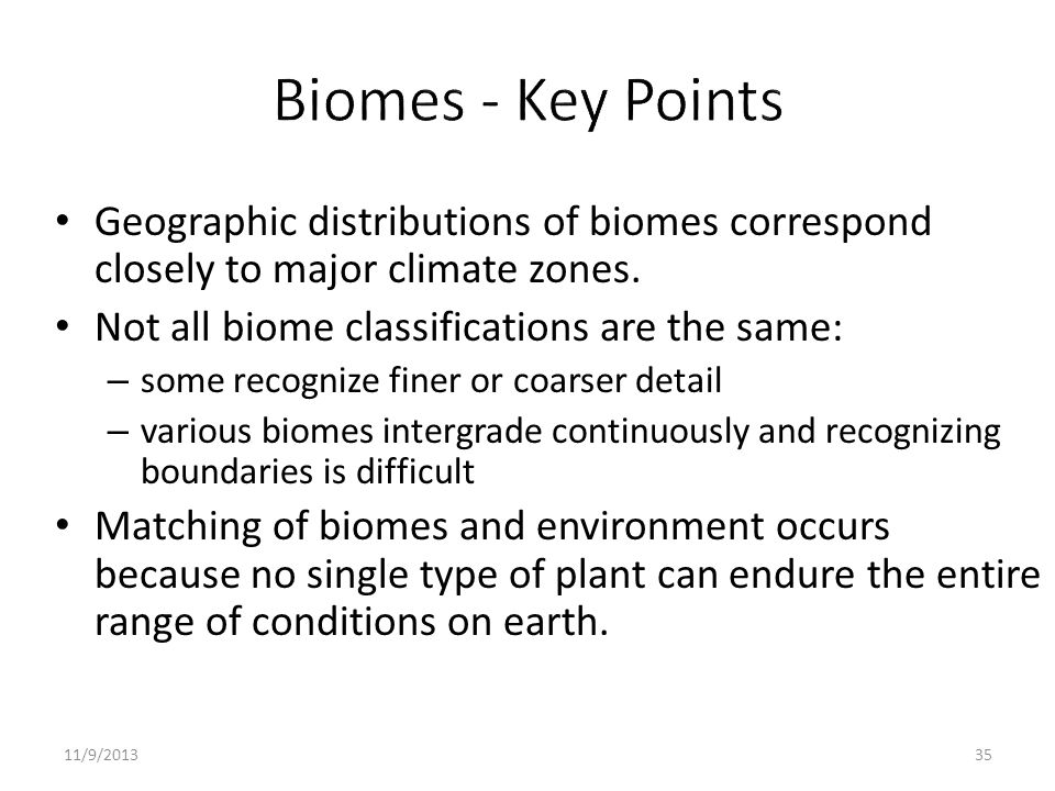 Biomes - Key Points Geographic distributions of biomes correspond closely to major climate zones. Not all biome classifications are the same: