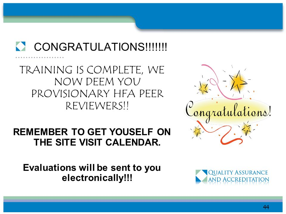 CONGRATULATIONS!!!!!!! TRAINING IS COMPLETE, WE NOW DEEM YOU PROVISIONARY HFA PEER REVIEWERS!! REMEMBER TO GET YOUSELF ON THE SITE VISIT CALENDAR.