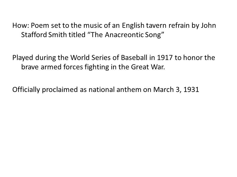 How: Poem set to the music of an English tavern refrain by John Stafford Smith titled The Anacreontic Song Played during the World Series of Baseball in 1917 to honor the brave armed forces fighting in the Great War.