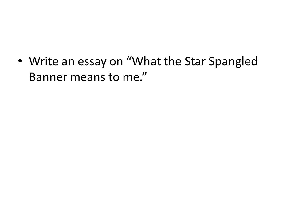 Write an essay on What the Star Spangled Banner means to me.
