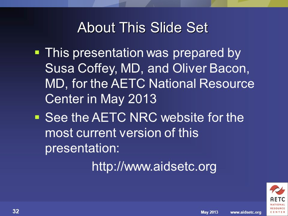 About This Slide Set This presentation was prepared by Susa Coffey, MD, and Oliver Bacon, MD, for the AETC National Resource Center in May 2013.