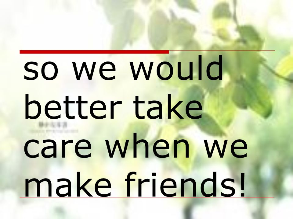 so we would better take care when we make friends!