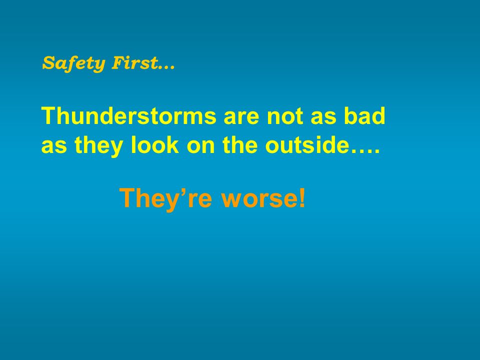They're worse! Thunderstorms are not as bad