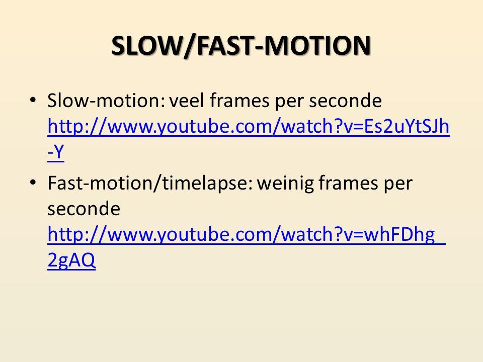 SLOW/FAST-MOTION Slow-motion: veel frames per seconde http://www.youtube.com/watch v=Es2uYtSJh-Y.