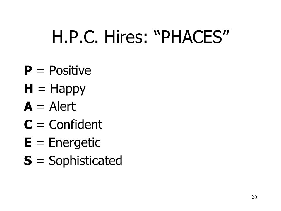 H.P.C. Hires: PHACES P = Positive H = Happy A = Alert C = Confident