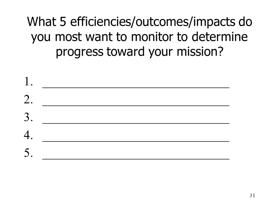 What 5 efficiencies/outcomes/impacts do you most want to monitor to determine progress toward your mission