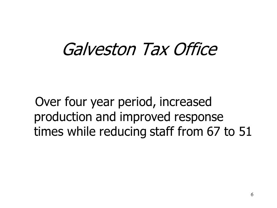 Galveston Tax Office Over four year period, increased production and improved response times while reducing staff from 67 to 51.