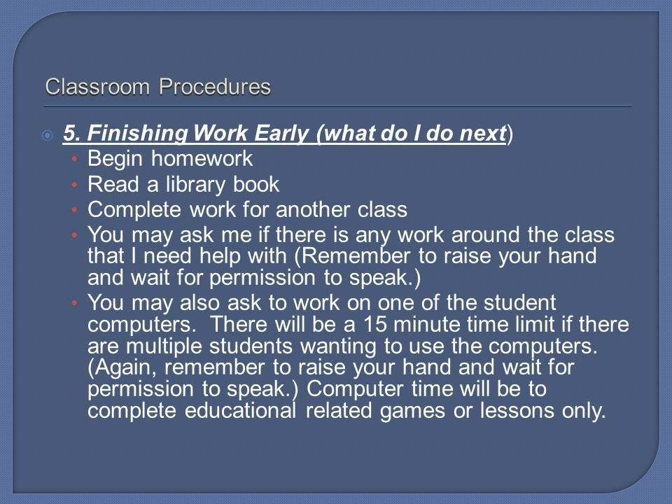 Classroom Procedures 5. Finishing Work Early (what do I do next) Begin homework. Read a library book.