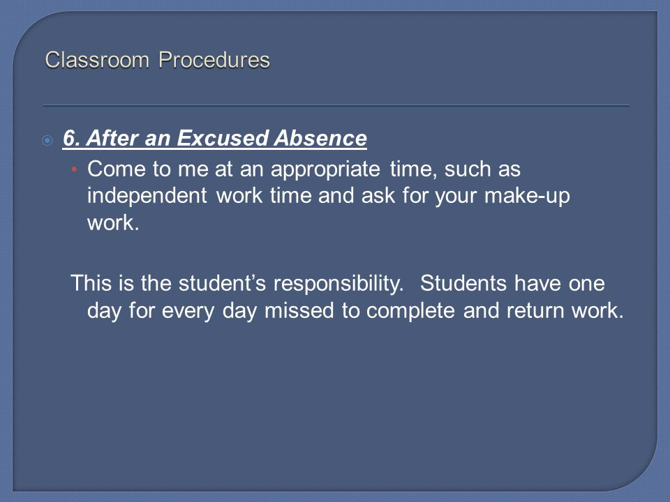 Classroom Procedures 6. After an Excused Absence. Come to me at an appropriate time, such as independent work time and ask for your make-up work.