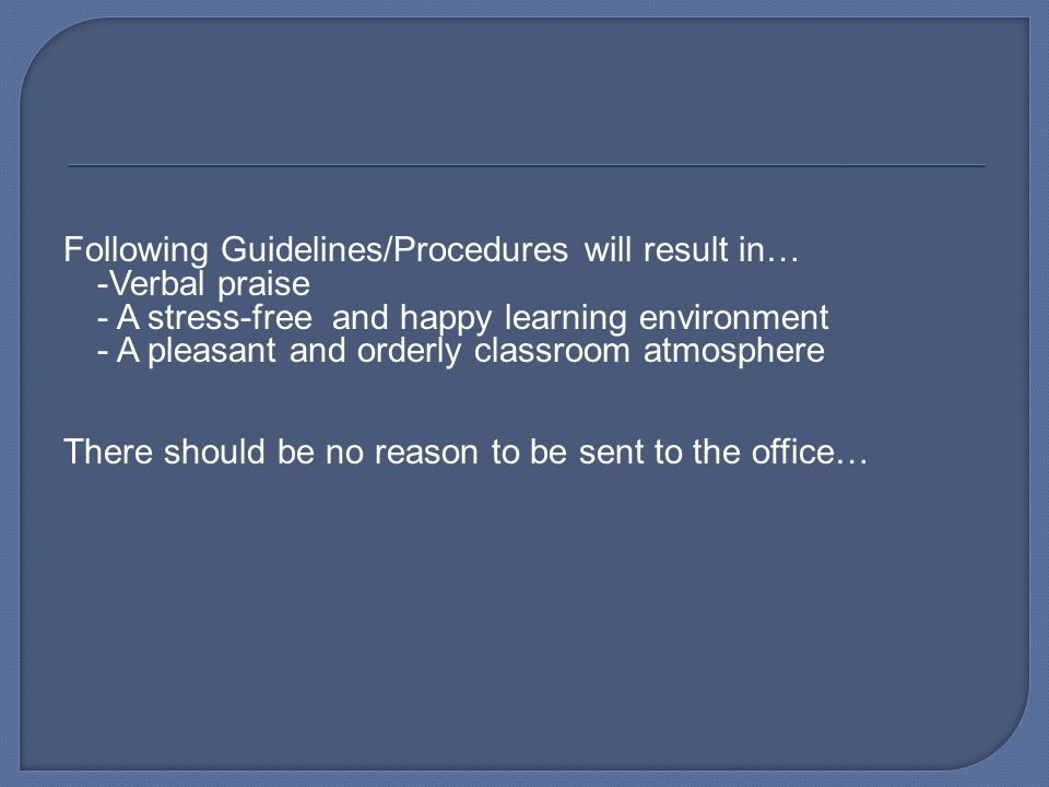Following Guidelines/Procedures will result in… -Verbal praise - A stress-free and happy learning environment - A pleasant and orderly classroom atmosphere There should be no reason to be sent to the office…